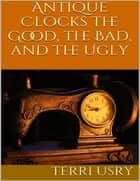 Antique Clocks: The Good, the Bad, and the Ugly ebook by Terri Usry