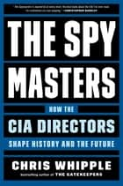 The Spymasters - How the CIA Directors Shape History and the Future ebook by Chris Whipple