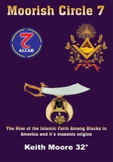 Moorish Circle 7 - The Rise of the Islamic Faith Among Blacks in America and it's masonic origins ebook by Keith Moore 32°