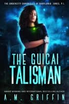 The Guicai Talisman - The Undercity Chronicles of Babylonia Jones, P.I. ebook by A.M. Griffin
