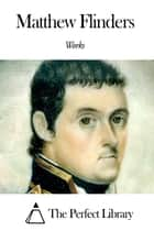 Works of Matthew Flinders ebook by Matthew Flinders