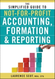 The Simplified Guide to Not-for-Profit Accounting, Formation and Reporting ebook by Laurence Scot