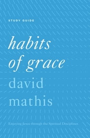 """Habits of Grace"" - ""Enjoying Jesus through the Spiritual Disciplines Study Guide"" ebook by David Mathis"