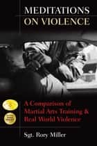 Meditations on Violence: A Comparison of Martial Arts Training & Real World Violence ebook by Sgt. Rory Miller