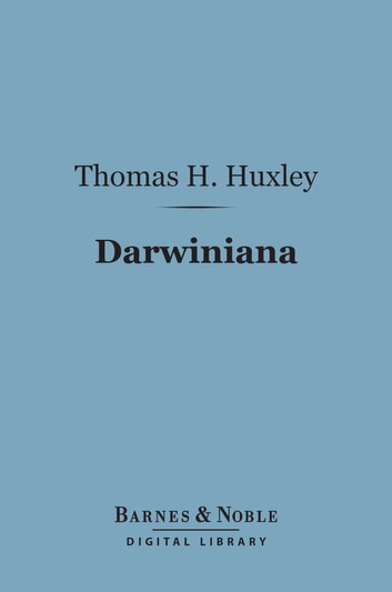 Darwiniana (Barnes & Noble Digital Library) - Essays ebook by Thomas H. Huxley