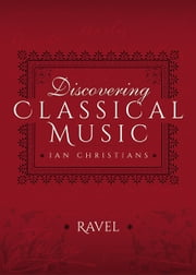 Discovering Classical Music: Ravel - His Life, The Person, His Music ebook by Ian Christians,Sir Charles Groves CBE