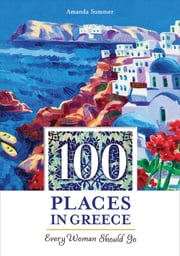 100 Places in Greece Every Woman Should Go ebook by Amanda Summer