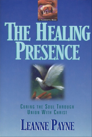 Healing Presence, The - Curing the Soul through Union with Christ ebook by Leanne Payne