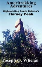 Ameritrekking Adventures: Highpointing South Dakota's Harney Peak - The First Trek ebook by Joseph Whelan