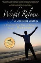 Weight Release A Liberating Journey: The Powerful New Way to Release Weight Forever ebook by Freeman Michaels