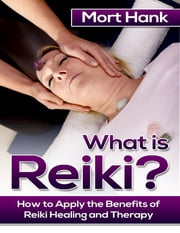 What Os Reiki? How to Apply the Benefits of Reiki Healing and Therapy ebook by Mort Hank