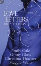 Love Letters Volume 2: Duty to Please ebook by Ginny Glass, Christina Thacher, Emily Cale,...