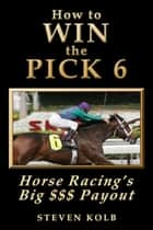 How to WIN the PICK 6: Horse Racing's Big $$$ Payout ebook by Steven Kolb