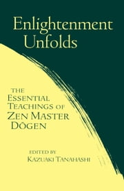 Enlightenment Unfolds - The Essential Teachings of Zen Master Dogen ebook by Kazuaki Tanahashi