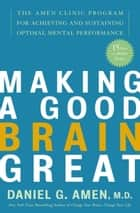 Making a Good Brain Great - The Amen Clinic Program for Achieving and Sustaining Optimal Mental Performance ebook by Daniel G. Amen,  M.D.