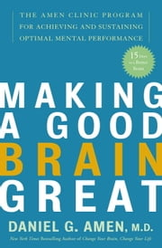 Making a Good Brain Great - The Amen Clinic Program for Achieving and Sustaining Optimal Mental Performance ebook by Kobo.Web.Store.Products.Fields.ContributorFieldViewModel