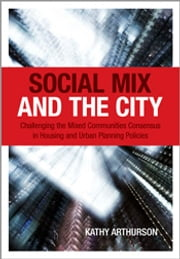 Social Mix and the City - Challenging the Mixed Communities Consensus in Housing and Urban Planning Policies ebook by Kathy Arthurson