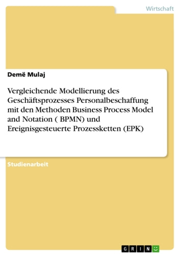 Vergleichende Modellierung des Geschäftsprozesses Personalbeschaffung mit den Methoden Business Process Model and Notation ( BPMN) und Ereignisgesteuerte Prozessketten (EPK) ebook by Demë Mulaj