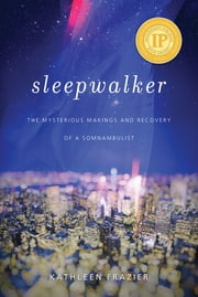 Sleepwalker - The Mysterious Makings and Recovery of a Somnambulist ebook by Kathleen Frazier, Mark Mahowald