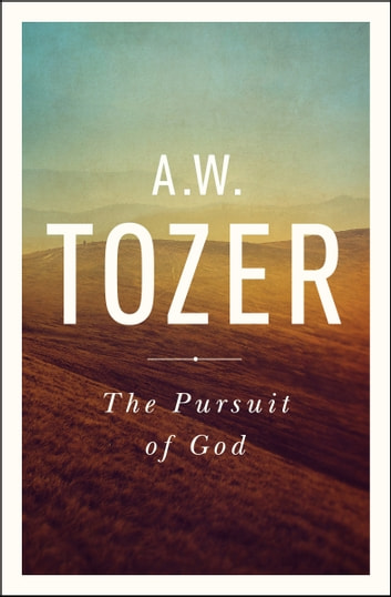 The Pursuit of God - The Human Thirst for the Divine ebook by A. W. Tozer