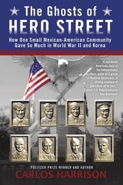 The Ghosts of Hero Street - How One Small Mexican-American Community Gave So Much in World War II and Korea ebook by Carlos Harrison