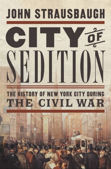 City of Sedition - The History of New York City during the Civil War ebook by John Strausbaugh