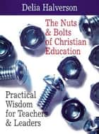 The Nuts & Bolts of Christian Education - Practical Wisdom for Teachers & Leaders ebook by Delia Halverson