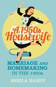 1950s Housewife - Marriage and Homemaking in the 1950s ebook by Sheila Hardy