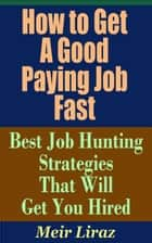 How to Get a Good Paying Job Fast: Best Job Hunting Strategies That Will Get You Hired - Small Business Management ebook by Meir Liraz