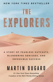 The Explorers - A Story of Fearless Outcasts, Blundering Geniuses, and Impossible Success ebook by Martin Dugard