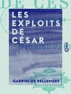 Les Exploits de César - Roman parisien ebook by Gabriel de Bellemare