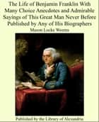 The Life of Benjamin Franklin With Many Choice Anecdotes and Admirable Sayings of This Great Man Never Before Published by Any of His Biographers ebook by Mason Locke Weems