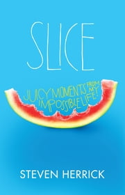 Slice - Juicy Moments From My Impossible Life ebook by Steven Herrick