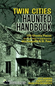 Twin Cities Haunted Handbook - 100 Ghostly Places You Can Visit in and Around Minneapolis and St. Paul ebook by Jeff Morris,Garett Merk,Dain Charbonneau