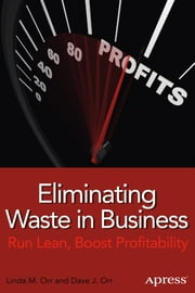 Eliminating Waste in Business - Run Lean, Boost Profitability ebook by Linda M. Orr,Dave J. Orr