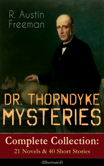 DR. THORNDYKE MYSTERIES – Complete Collection: 21 Novels & 40 Short Stories (Illustrated) - The Red Thumb Mark, The Eye of Osiris, A Silent Witness, The Cat's Eye, The Shadow of the Wolf, The D'Arblay Mystery, As a Thief in the Night, The Puzzle Lock, The Magic Casket and many more ebook by R. Austin Freeman