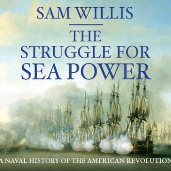 The Struggle for Sea Power - Naval History of the American Revolution audiobook by Sam Willis