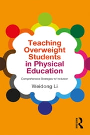 Teaching Overweight Students in Physical Education - Comprehensive Strategies for Inclusion ebook by Weidong Li
