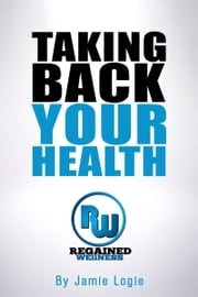 Taking Back Your Health - Gaining the knowledge to always make informed nutrition decisions ebook by Jamie Logie