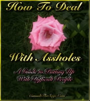 How To Deal With Assholes: A Guide To Putting Up With Difficult People ebook by ConsultTheSage.Com