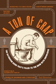 A Ton of Crap: The Bathroom Book That's Filled to the Brim with Knowledge ebook by Kleinman, Paul