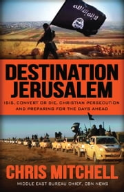 "Destination Jerusalem - Isis, ""convert or Die,"" Christian Persecution and Preparing for the Days Ahead ebook by Chris Mitchell"