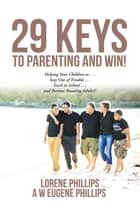 29 Keys to Parenting and Win! - Helping Your Children to . . . Stay out of Trouble . . . Excel in School . . . and Become Amazing Adults!! ebook by