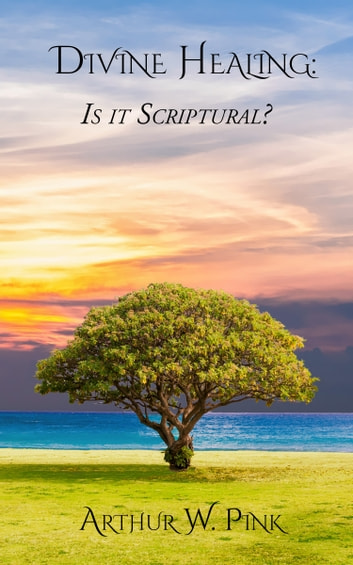 Divine Healing - Is It Sciptural? ebook by A. W. Pink