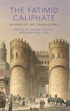 The Fatimid Caliphate - Diversity of Traditions ebook by Farhad Daftary, Shainool Jiwa