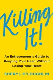 Killing It - An Entrepreneur's Guide to Keeping Your Head Without Losing Your Heart ebook by Sheryl O'Loughlin,Steven Blank