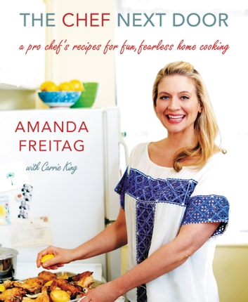 The Chef Next Door - A Pro Chef's Recipes for Fun, Fearless Home Cooking ebook by Amanda Freitag