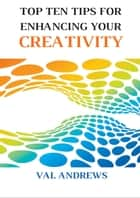 Ebook Top Ten Tips For Enhancing Your Creativity di Val Andrews