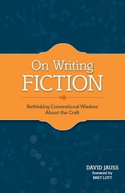 On Writing Fiction - Rethinking conventional wisdom about the craft ebook by David Jauss