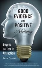 Good Evidence and Positive Noticing: Beyond the Law of Attraction ebook by Carrie Freeman